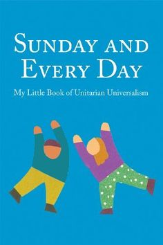 Sunday and Every Day: My Little Book of Unitarian Universalism by Patricia Frevert. This small book puts a little bit of the Unitarian Universalist faith in a child's hands. Features prayers for worship and everyday use, stories, songs, plus the seven Principles and six Sources in children's language. Ages 5 and up.