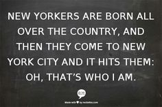 New Yorkers are born all over the country, and then they come to New York City and it hits them: Oh, that's who I am.