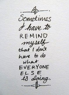 Sometimes I have to remind myself that I don't have to do what everyone else is doing. Amen! Sister.