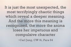 It is just the most unexpected, the most terrifyingly chaotic things which reveal a deeper meaning. And the more this meaning is recognized, the more the anima loses her impetuous and compulsive character