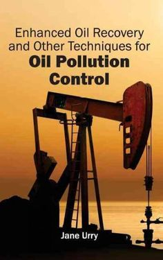 Enhanced Oil Recovery and Other Techniques for Oil Pollution Control