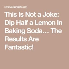 This Is Not a Joke: Dip Half a Lemon In Baking Soda… The Results Are Fantastic!