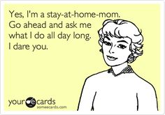 Yes, I'm a stay at home mom.  Ask me what I do all day long.  I dare you.