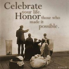"""Celebrate your life. Honor those who made it possible."" ~ This would be a great quote for a military page...to honor all that they do to make the life we lead possible."