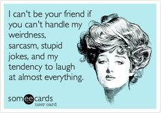 Free and Funny Friendship Ecard: I can't be your friend if you can't handle my weirdness, sarcasm, stupid jokes, and my tendency to laugh at almost everything. Create and send your own custom Friendship ecard. You Smile, Quotes To Live By, Me Quotes, Funny Quotes, Weird Quotes, Trust Quotes, Witty Quotes, Inspirational Quotes, Friend Quotes