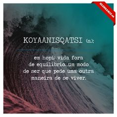 KOYAANISQATSI (s.); em hopi: vida fora de equilíbrio. um modo de ser que pede uma outra maneira de se viver.