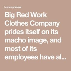 Big Red Work Clothes Company prides itself on its macho image, and most of its employees have always been big, manly men.