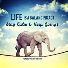 Life is a balancing act. Stay Calm  Keep Going!