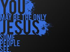 If you are a Christian, you represent Jesus. Good or bad, whether you want to or not...
