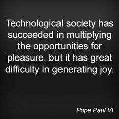 Technological society has succeeded in multiplying the opportunities for pleasure, but it has great difficulty in generating joy. Pope Paul VI