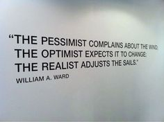 William A. Ward - «The Pessimist Complains About The Wind; The Optimist expects It To Change; The Realist Adjusts The Sails.»