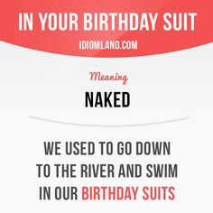 """""""In your birthday suit"""" means """"naked"""". Example: We used to go down to the river and swim in our birthday suits. Want to learn English? Choose your topic here: learzing.com #idiom #idioms #saying #sayings #phrase #phrases #expression #expressions #english #englishlanguage #learnenglish #studyenglish #language #vocabulary #dictionary #grammar #efl #esl #tesl #tefl #toefl #ielts #toeic #englishlearning #vocab #wordoftheday #phraseoftheday"""