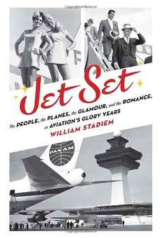 Jet Set: The People, the Planes, the Glamour, and the Romance in Aviation's Glory Years by William Stadiem