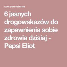 6 jasnych drogowskazów do zapewnienia sobie zdrowia dzisiaj - Pepsi Eliot Pepsi, Health, Health Care, Salud