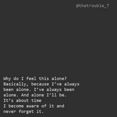 Basically, because I've always been alone. I've always been alone. And alone I'll be. It's about time I become aware of it and never forget it. Time Quotes, Quotes To Live By, Feeling Alone Quotes, Always Alone, Dark Quotes, Sad Life, Punjabi Quotes, Heartbroken Quotes, True Feelings