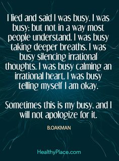 Quote on mental health: I lied and said I was busy; but not in a way most people understand. I was busy taking deeper breaths. I was busy silencing irrational thoughts. I was busy calming an irrational heart. I was busy telling myself I am okay. Sometimes this is my busy, and I will not apologize for it – B. Oakman. www.HealthyPlace.com