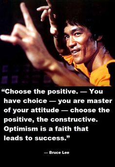 Choose the positive. You have choice ~ you are master of your attitude ~ choose the positive, the constructive. Optimism is a faith that leads to success. ~ Bruce Lee #brucelee #bruceleequotes #kurttasche