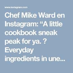 """Chef Mike Ward en Instagram: """"A little cookbook sneak peak for ya. 😊 Everyday ingredients in unexpected ways. Tell ya a little secret... you don't need the most…"""""""