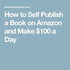 How to Self Publish a Book on Amazon and Make $100 a Day
