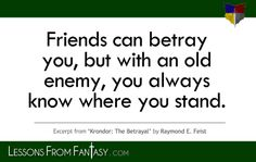 """Friends can betray you, but with an old enemy, you always know where you stand."" (From 'Krondor: The Betrayal' by Raymond E. Feist) 