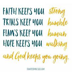 Faith keeps us strong. Trials keep us humble. Flaws keep us human. Hope keeps us walking. And God keeps us going.