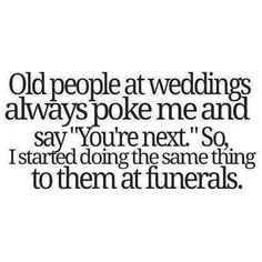 Old people at weddings always poke me