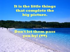 It is the little things that complete the big picture. Don't let them pass you by! (♥♥)