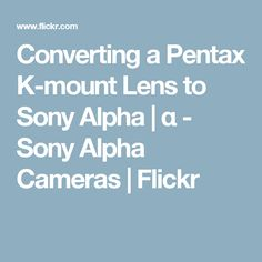 Converting a Pentax K-mount Lens to Sony Alpha | α - Sony Alpha Cameras | Flickr