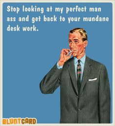 Stop looking at my perfect man ass and get back to you mundane desk work.