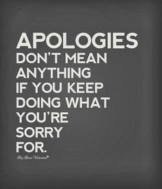 If you keep saying sorry you'll be sorry & sorry is for sorry people. Apologies are excepted..