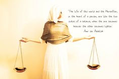 """The life of this world and the Hereafter, in the heart of a person, are like the two scales of a balance, when the one becomes heavier the other becomes lighter."" — `Amr ibn Abdullah"