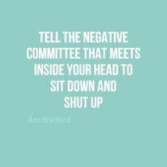 """In-your-face Poster """"Tell the negative committee that meets inside your head to sit down and shut up"""" by Ann Bradford - Behappy. Amazing Inspirational Quotes, Inspiring Quotes About Life, Great Quotes, Quotes To Live By, Wise Quotes, Motivational Quotes, Snap Quotes, Success Quotes, Mental Health Quotes"""