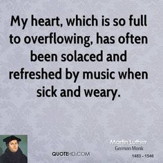 My heart has often been solaced and refreshed by music...  Martin Luther