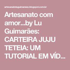 Artesanato com amor...by Lu Guimarães: CARTEIRA JUJU TETEIA: UM TUTORIAL EM VÍDEO SUPER EXPLICADINHO NO YOUTUBE