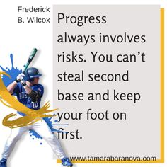 Progress always involves risks.  You can't steal second base and keep your foot on first. http://www.tamarabaranova.com
