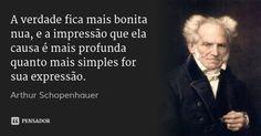 A verdade fica mais bonita nua, e a impressão que ela causa é mais profunda quanto mais simples for sua expressão. — Arthur Schopenhauer