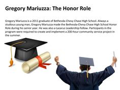 Gregory Mariuzza is currently a member of the University of Texas McCombs School of Business Leadership Program. He has been a member of the Business Leadership Program since the Fall of 2011, and is now a 3rd Year Cohort. Gregory Mariuzza was accepted into the program within a select group of only 60 McCombs' students, and has participated in numerous faculty led retreats and activities during his membership.