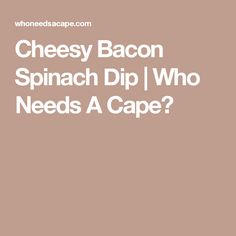 Cheesy Bacon Spinach Dip | Who Needs A Cape?