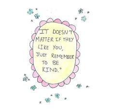 It doesn't matter AT ALL if they like you.  Be kind anyway.
