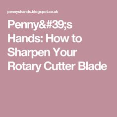 Penny's Hands: How to Sharpen Your Rotary Cutter Blade