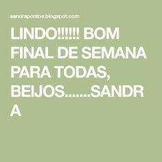 LINDO!!!!!! BOM FINAL DE SEMANA PARA TODAS, BEIJOS.......SANDRA
