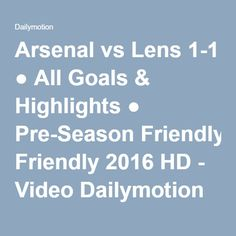 Arsenal vs Lens 1-1 ● All Goals & Highlights ● Pre-Season Friendly 2016 HD - Video Dailymotion