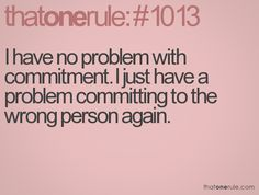 I have no problem with commitment, I just have a problem committing to the wrong person again.