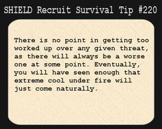 S.H.I.E.L.D. Recruit Survival Tip #220:There is no point in getting too worked up over any given threat, as there will always be a worse one at some point. Eventually, you will have seen enough that extreme cool under fire will just come naturally.