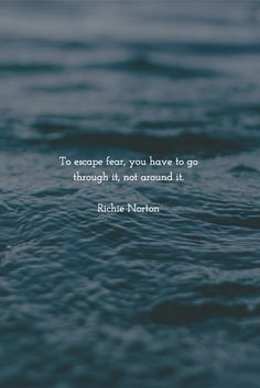 To escape fear, you have to go through it, not around it. Richie Norton
