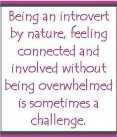 """Introverts are often overwhelmed by living in a mostly extroverted world."""