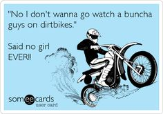 'No I don't wanna go watch a buncha guys on dirtbikes.' Said no girl EVER!!