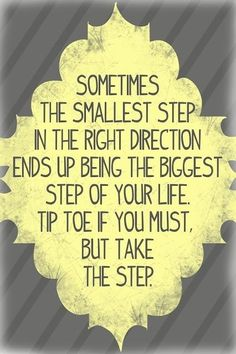 You might be terrified while taking that first step but regardless: take the damn step.