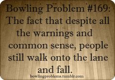 Bowling Problems... this annoys the crap out of me! YOU ARE NOT FUNNY WHEN YOU FALL!!!