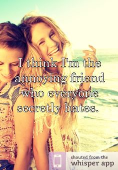I think I'm the annoying friend who everyone secretly hates.